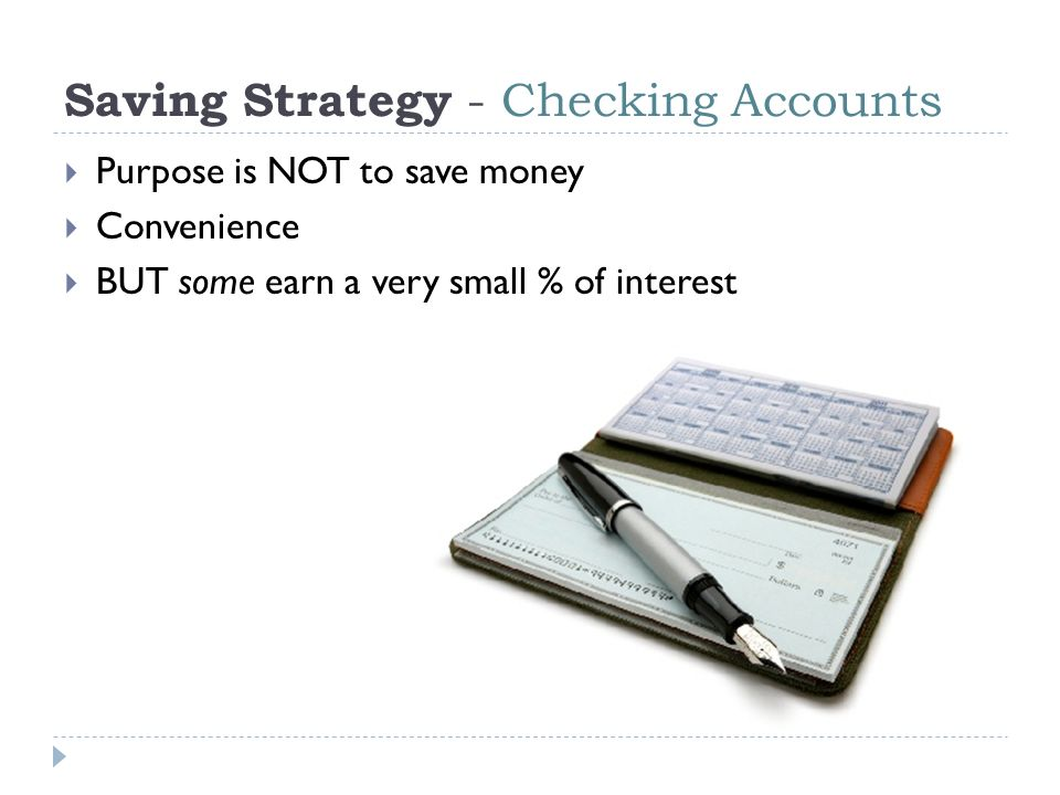 Saving Strategy - Checking Accounts  Purpose is NOT to save money  Convenience  BUT some earn a very small % of interest
