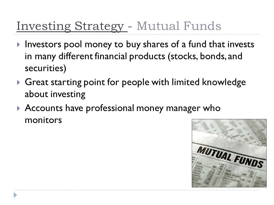 Investing Strategy - Mutual Funds  Investors pool money to buy shares of a fund that invests in many different financial products (stocks, bonds, and securities)  Great starting point for people with limited knowledge about investing  Accounts have professional money manager who monitors