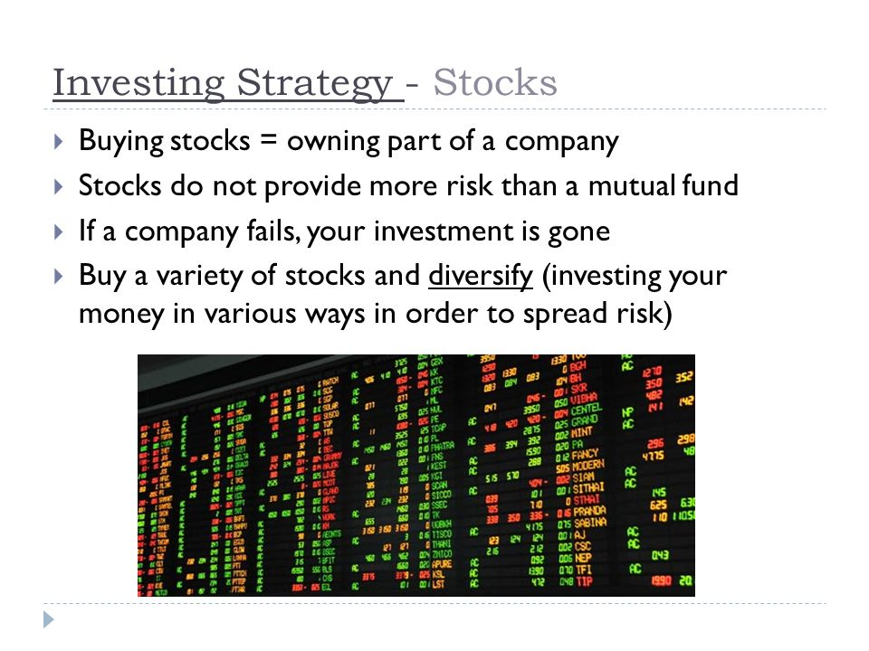 Investing Strategy - Stocks  Buying stocks = owning part of a company  Stocks do not provide more risk than a mutual fund  If a company fails, your investment is gone  Buy a variety of stocks and diversify (investing your money in various ways in order to spread risk)
