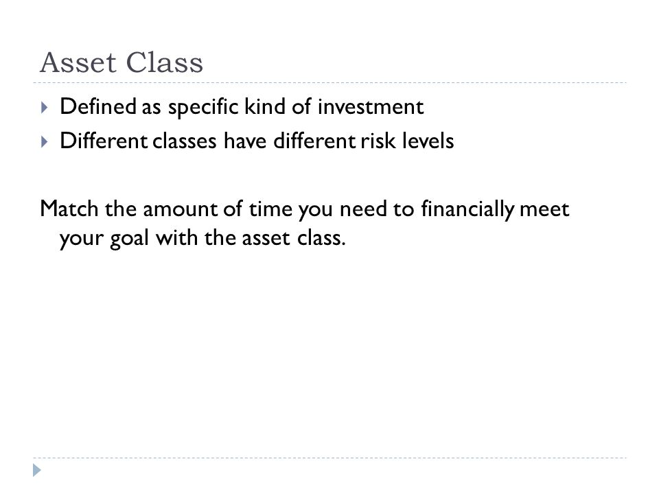Asset Class  Defined as specific kind of investment  Different classes have different risk levels Match the amount of time you need to financially meet your goal with the asset class.