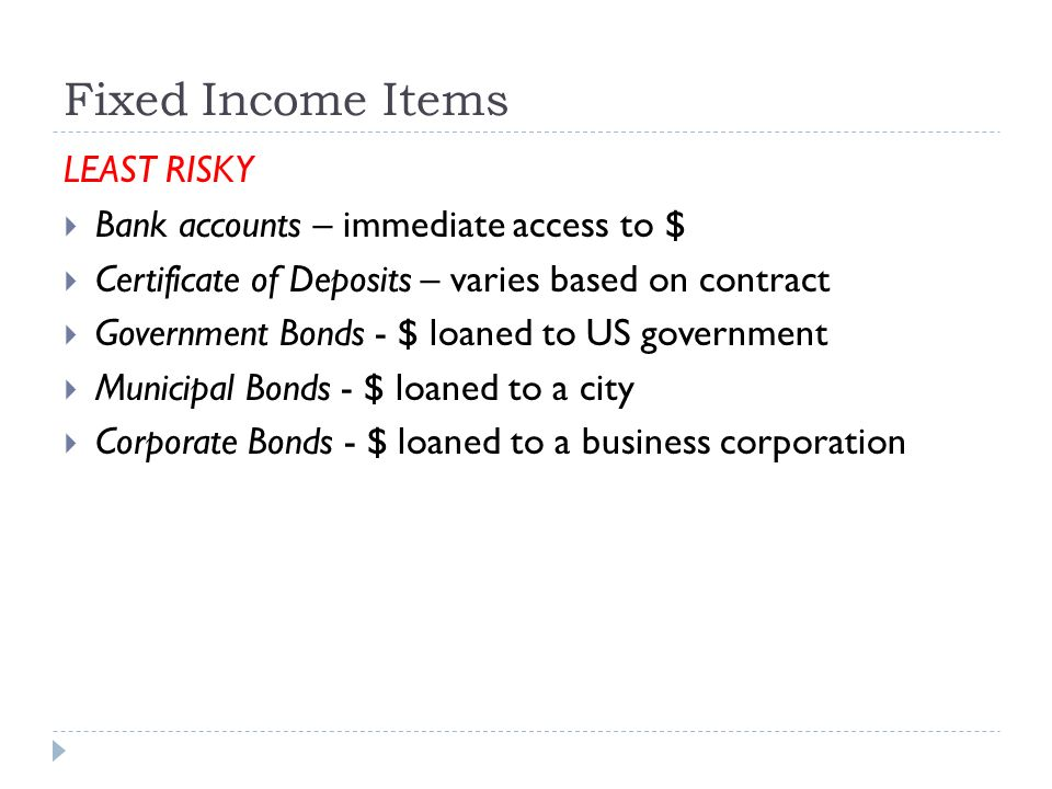 Fixed Income Items LEAST RISKY  Bank accounts – immediate access to $  Certificate of Deposits – varies based on contract  Government Bonds - $ loaned to US government  Municipal Bonds - $ loaned to a city  Corporate Bonds - $ loaned to a business corporation