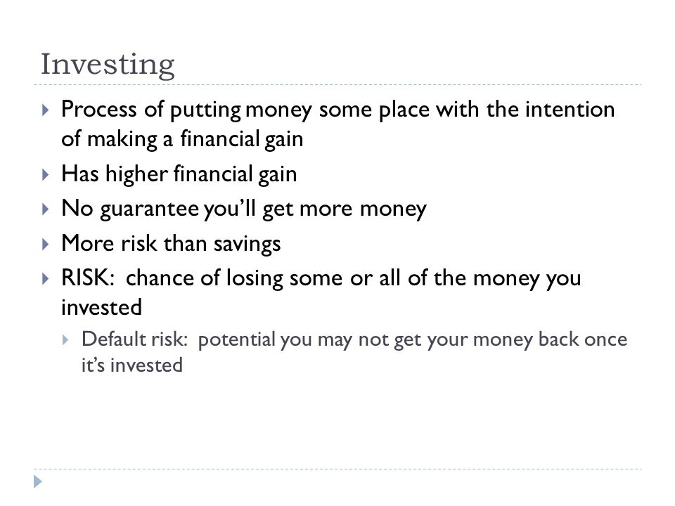 Investing  Process of putting money some place with the intention of making a financial gain  Has higher financial gain  No guarantee you'll get more money  More risk than savings  RISK: chance of losing some or all of the money you invested  Default risk: potential you may not get your money back once it's invested