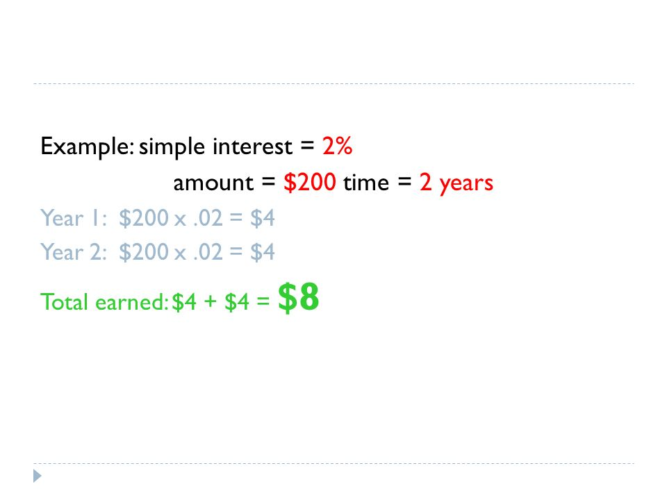 Example: simple interest = 2% amount = $200 time = 2 years Year 1: $200 x.02 = $4 Year 2: $200 x.02 = $4 Total earned: $4 + $4 = $8