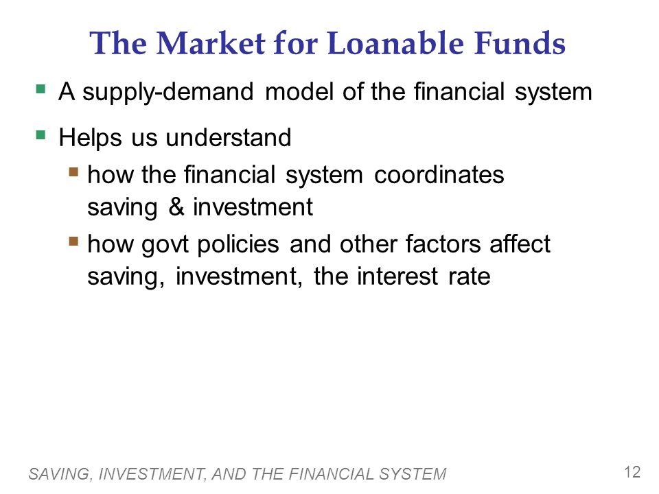 SAVING, INVESTMENT, AND THE FINANCIAL SYSTEM 12 The Market for Loanable Funds  A supply-demand model of the financial system  Helps us understand  how the financial system coordinates saving & investment  how govt policies and other factors affect saving, investment, the interest rate