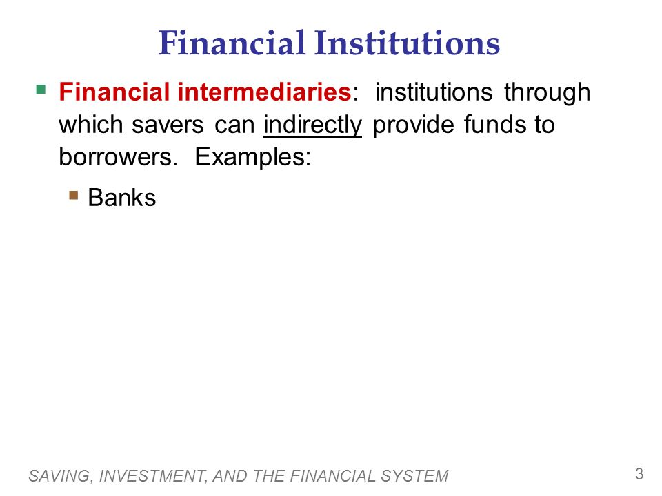 SAVING, INVESTMENT, AND THE FINANCIAL SYSTEM 3 Financial Institutions  Financial intermediaries: institutions through which savers can indirectly provide funds to borrowers.