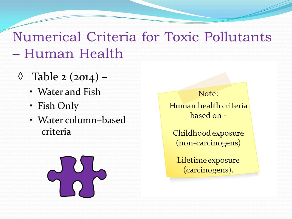 Numerical Criteria for Toxic Pollutants – Human Health ◊ Table 2 (2014) – Water and Fish Fish Only Water column–based criteria Note: Human health criteria based on - Childhood exposure (non-carcinogens) Lifetime exposure (carcinogens).
