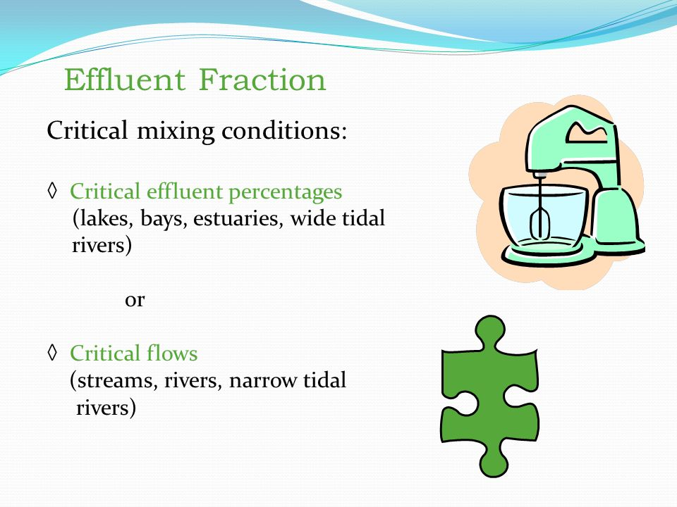 Effluent Fraction Critical mixing conditions: ◊ Critical effluent percentages (lakes, bays, estuaries, wide tidal rivers) or ◊ Critical flows (streams, rivers, narrow tidal rivers) Effluent Fraction Critical mixing conditions: Critical effluent percentages (lakes, bays, estuaries, wide tidal rivers) or Critical flows (streams, rivers, narrow tidal rivers)