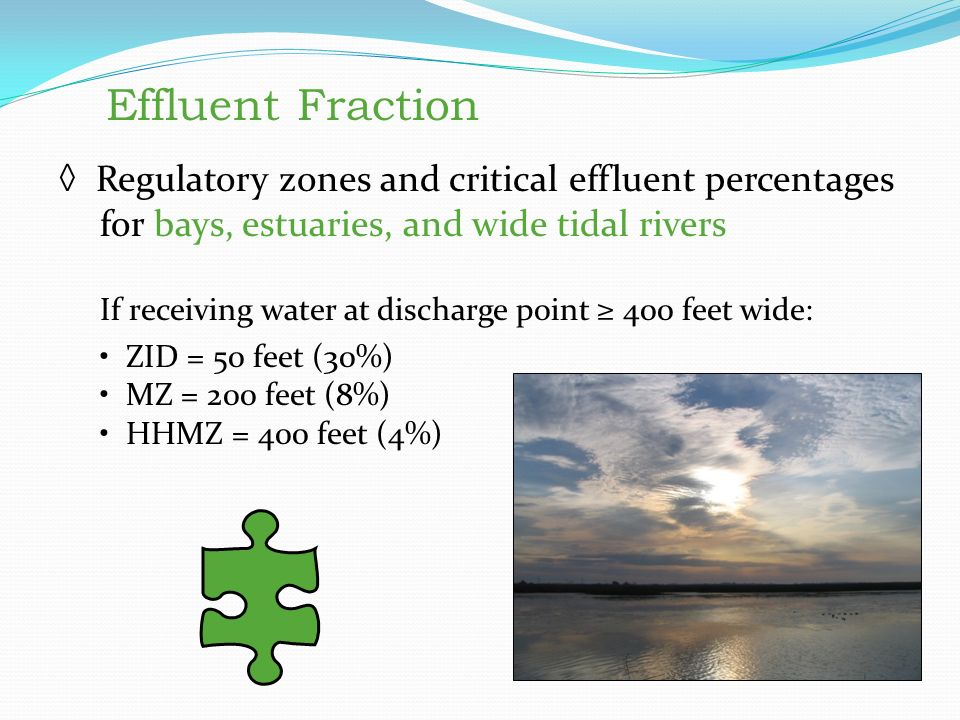 Effluent Fraction ◊ Regulatory zones and critical effluent percentages for bays, estuaries, and wide tidal rivers If receiving water at discharge point ≥ 400 feet wide: ZID = 50 feet (30%) MZ = 200 feet (8%) HHMZ = 400 feet (4%) Effluent Fraction Regulatory zones and critical effluent percentages for bays, estuaries, and wide tidal rivers If receiving water at discharge point ≥ 400 feet wide: ZID = 50 feet (30%) MZ = 200 feet (8%) HHMZ = 400 feet (4%)