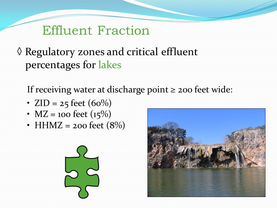 Effluent Fraction ◊ Regulatory zones and critical effluent percentages for lakes If receiving water at discharge point ≥ 200 feet wide: ZID = 25 feet (60%) MZ = 100 feet (15%) HHMZ = 200 feet (8%) Effluent Fraction Regulatory zones and critical effluent percentages for lakes If receiving water at discharge point ≥ 200 feet wide: ZID = 25 feet (60%) MZ = 100 feet (15%) HHMZ = 200 feet (8%)