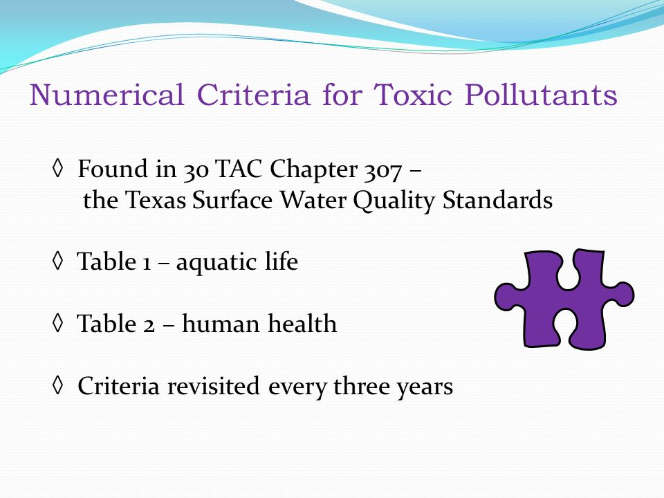 Numerical Criteria for Toxic Pollutants ◊ Found in 30 TAC Chapter 307 – the Texas Surface Water Quality Standards ◊ Table 1 – aquatic life ◊ Table 2 – human health ◊ Criteria revisited every three years Numerical Criteria for Toxic Pollutants Found in 30 TAC Chapter 307 – the Texas Surface Water Quality Standards Table 1 – aquatic life Table 2 – human health Criteria revisited every three years