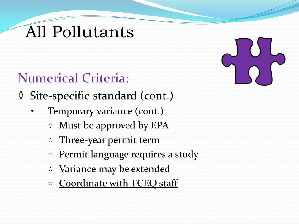 All Pollutants Numerical Criteria: ◊ Site-specific standard (cont.) Temporary variance (cont.) ○ Must be approved by EPA ○ Three-year permit term ○ Permit language requires a study ○ Variance may be extended ○ Coordinate with TCEQ staff All Pollutants Numerical Criteria: Site-specific standard (cont.) Temporary variance (cont.) Must be approved by EPA Three-year permit term Permit language requires a study Variance may be extended Coordinate with TCEQ staff