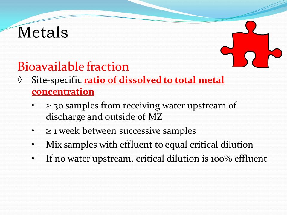 Metals Bioavailable fraction ◊ Site-specific ratio of dissolved to total metal concentration ≥ 30 samples from receiving water upstream of discharge and outside of MZ ≥ 1 week between successive samples Mix samples with effluent to equal critical dilution If no water upstream, critical dilution is 100% effluent Metals Bioavailable fraction Site-specific ratio of dissolved to total metal concentration ≥ 30 samples from receiving water upstream of discharge and outside of MZ ≥ 1 week between successive samples Mix samples with effluent to equal critical dilution If no water upstream, critical dilution is 100% effluent