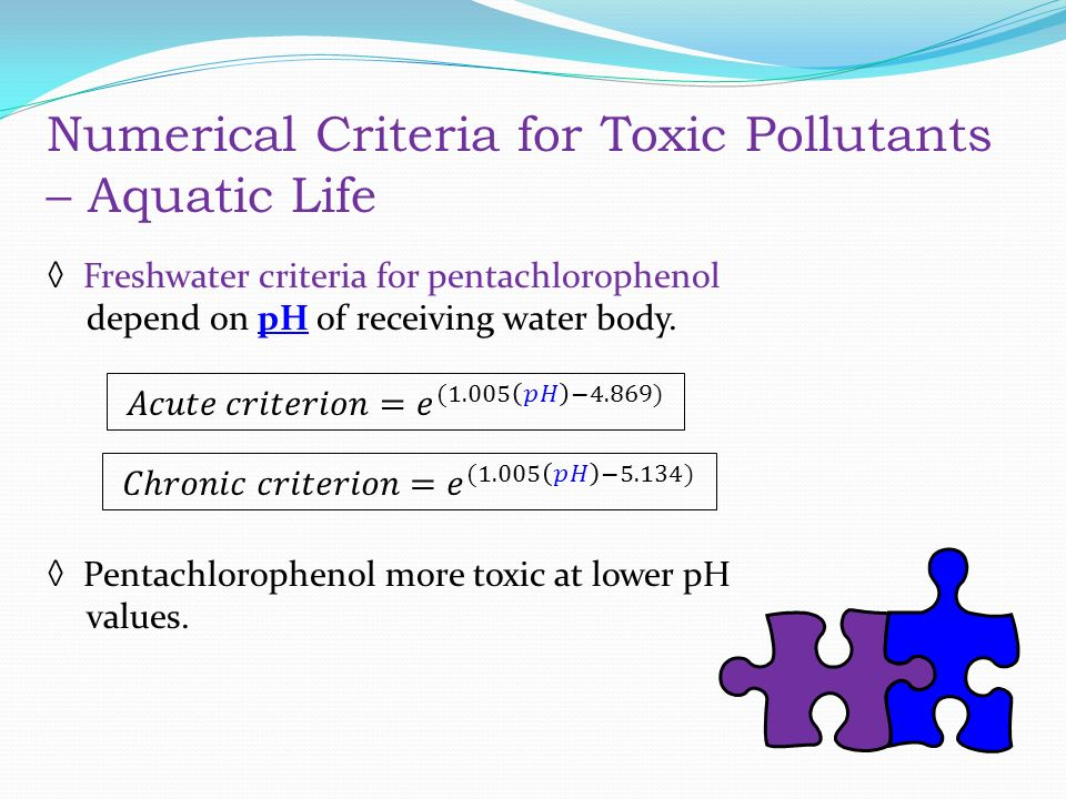 Numerical Criteria for Toxic Pollutants – Aquatic Life ◊ Freshwater criteria for pentachlorophenol depend on pH of receiving water body.