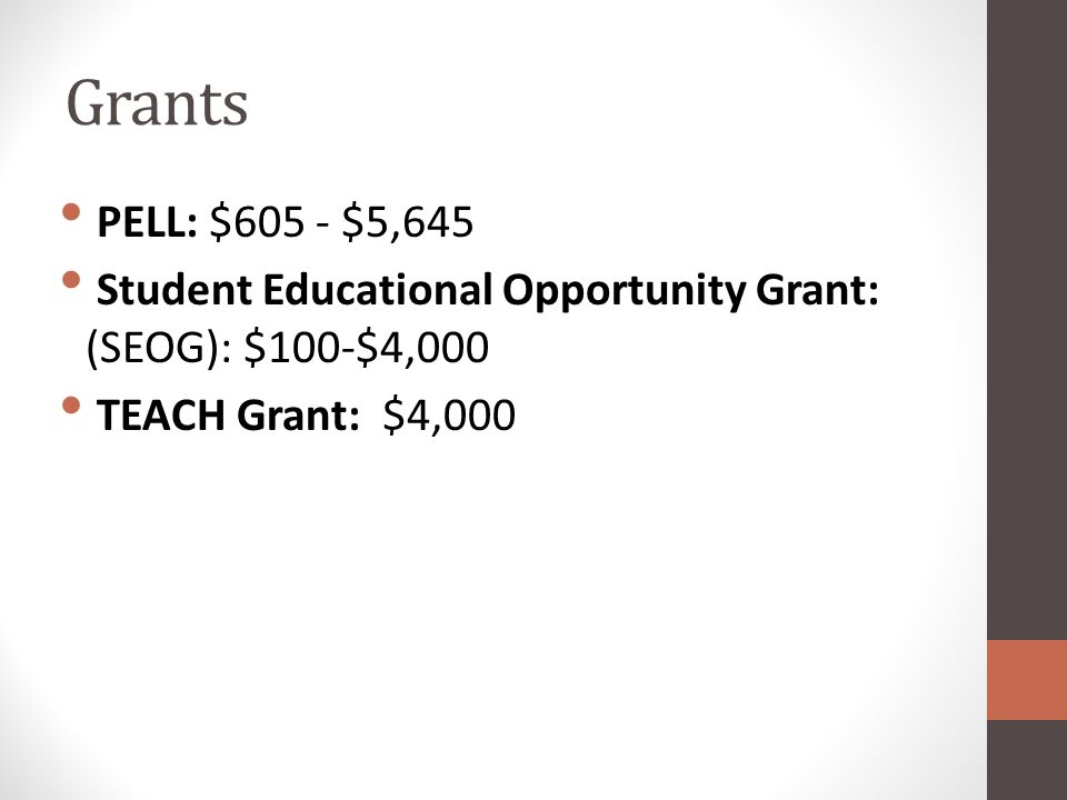 Grants PELL: $605 - $5,645 Student Educational Opportunity Grant: (SEOG): $100-$4,000 TEACH Grant: $4,000