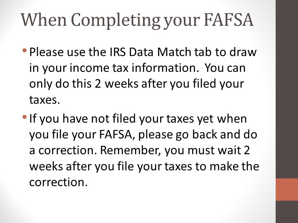 When Completing your FAFSA Please use the IRS Data Match tab to draw in your income tax information.