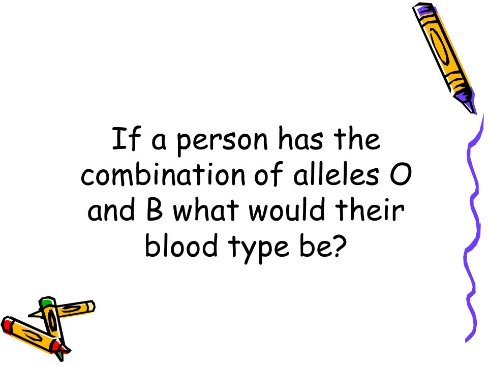 If a person has the combination of alleles O and B what would their blood type be