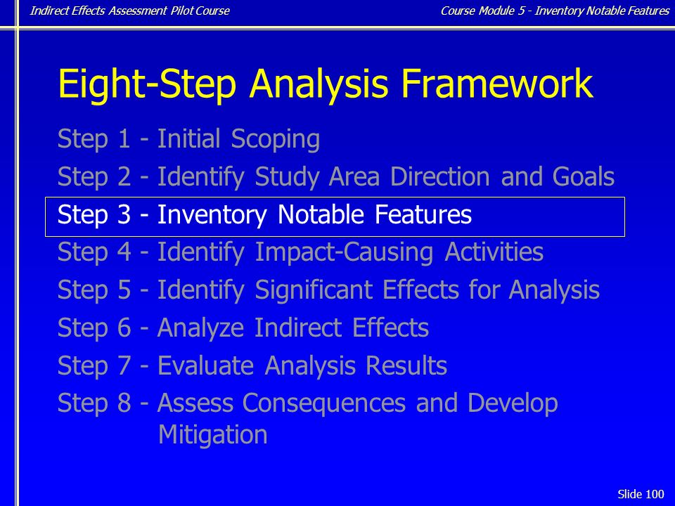 Indirect Effects Assessment Pilot Course Slide 100 Eight-Step Analysis Framework Step 1 - Initial Scoping Step 2 - Identify Study Area Direction and Goals Step 3 - Inventory Notable Features Step 4 - Identify Impact-Causing Activities Step 5 - Identify Significant Effects for Analysis Step 6 - Analyze Indirect Effects Step 7 - Evaluate Analysis Results Step 8 - Assess Consequences and Develop Mitigation Course Module 5 - Inventory Notable Features