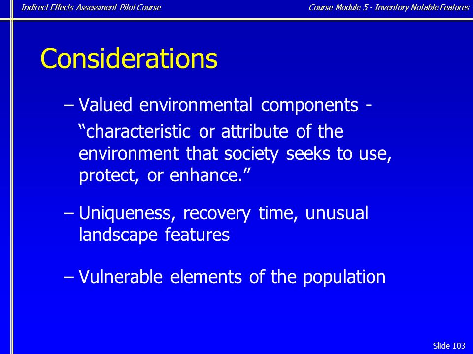 Indirect Effects Assessment Pilot Course Slide 103 Considerations –Valued environmental components - characteristic or attribute of the environment that society seeks to use, protect, or enhance. –Uniqueness, recovery time, unusual landscape features –Vulnerable elements of the population Course Module 5 - Inventory Notable Features