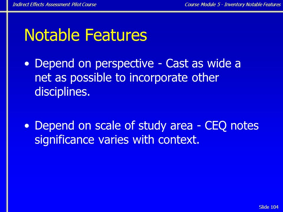 Indirect Effects Assessment Pilot Course Slide 104 Notable Features Depend on perspective - Cast as wide a net as possible to incorporate other disciplines.