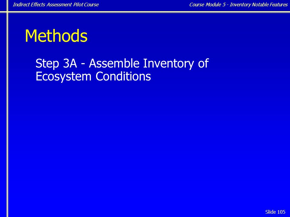 Indirect Effects Assessment Pilot Course Slide 105 Methods Step 3A - Assemble Inventory of Ecosystem Conditions Course Module 5 - Inventory Notable Features