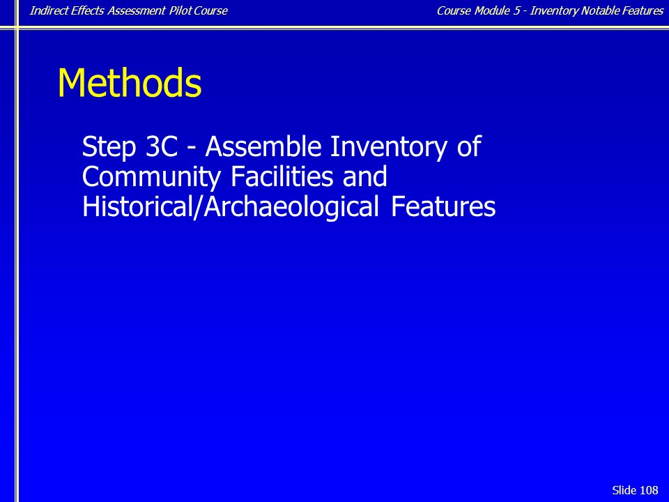 Indirect Effects Assessment Pilot Course Slide 108 Methods Step 3C - Assemble Inventory of Community Facilities and Historical/Archaeological Features Course Module 5 - Inventory Notable Features