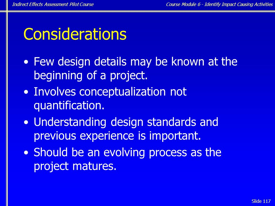 Indirect Effects Assessment Pilot Course Slide 117 Considerations Few design details may be known at the beginning of a project.