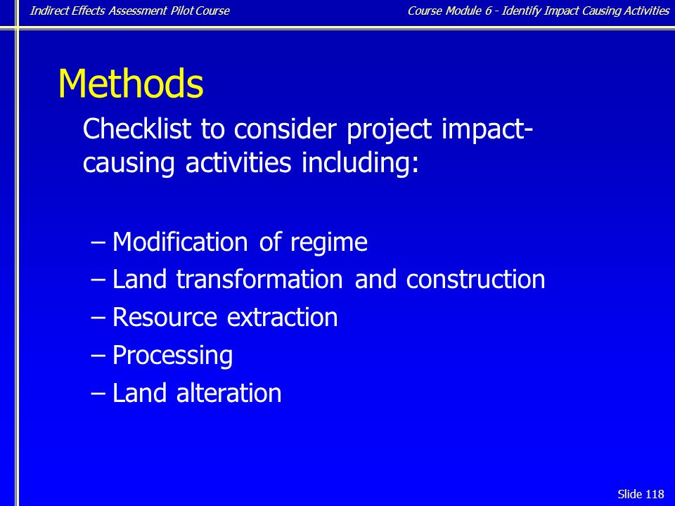 Indirect Effects Assessment Pilot Course Slide 118 Methods Checklist to consider project impact- causing activities including: –Modification of regime –Land transformation and construction –Resource extraction –Processing –Land alteration Course Module 6 - Identify Impact Causing Activities