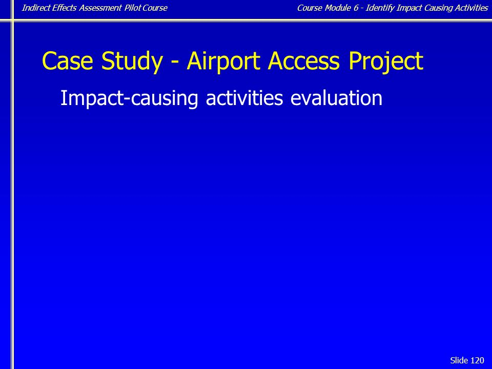 Indirect Effects Assessment Pilot Course Slide 120 Case Study - Airport Access Project Impact-causing activities evaluation Course Module 6 - Identify Impact Causing Activities
