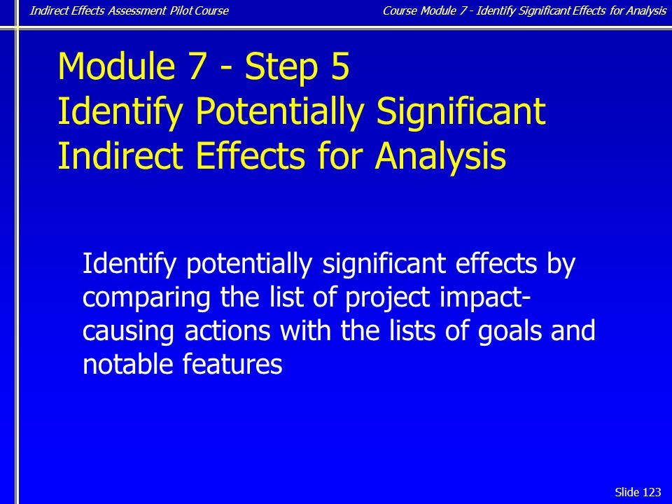 Indirect Effects Assessment Pilot Course Slide 123 Module 7 - Step 5 Identify Potentially Significant Indirect Effects for Analysis Identify potentially significant effects by comparing the list of project impact- causing actions with the lists of goals and notable features Course Module 7 - Identify Significant Effects for Analysis