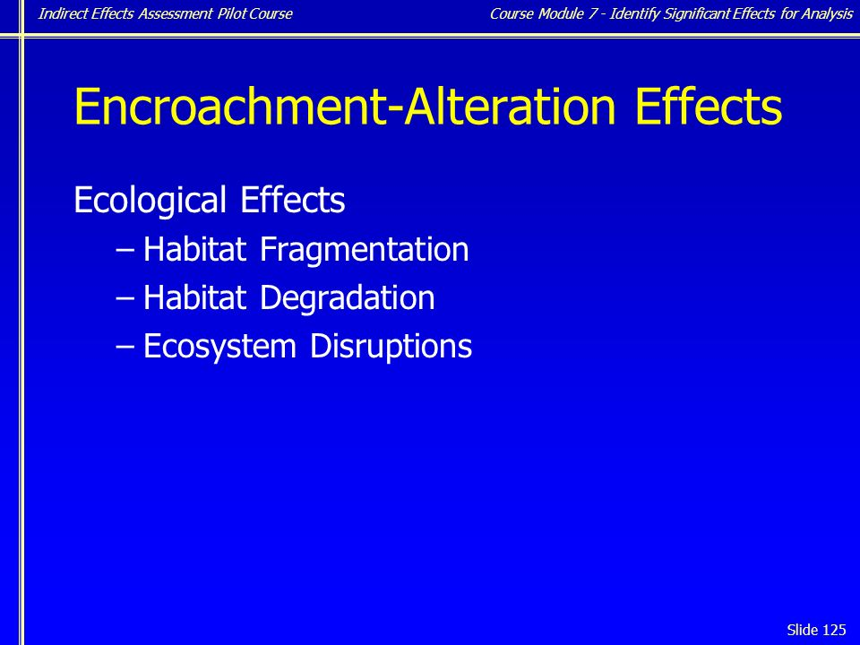 Indirect Effects Assessment Pilot Course Slide 125 Encroachment-Alteration Effects Ecological Effects –Habitat Fragmentation –Habitat Degradation –Ecosystem Disruptions Course Module 7 - Identify Significant Effects for Analysis