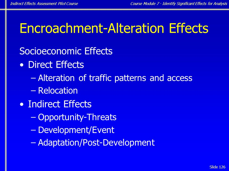Indirect Effects Assessment Pilot Course Slide 126 Encroachment-Alteration Effects Socioeconomic Effects Direct Effects –Alteration of traffic patterns and access –Relocation Indirect Effects –Opportunity-Threats –Development/Event –Adaptation/Post-Development Course Module 7 - Identify Significant Effects for Analysis