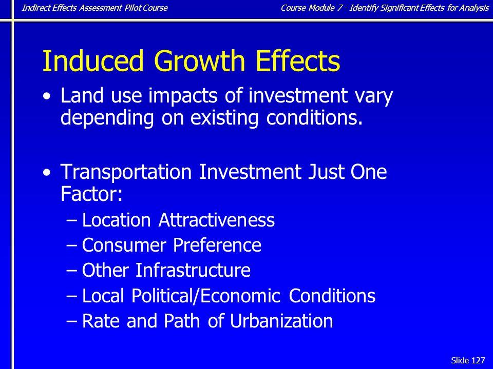 Indirect Effects Assessment Pilot Course Slide 127 Induced Growth Effects Land use impacts of investment vary depending on existing conditions.