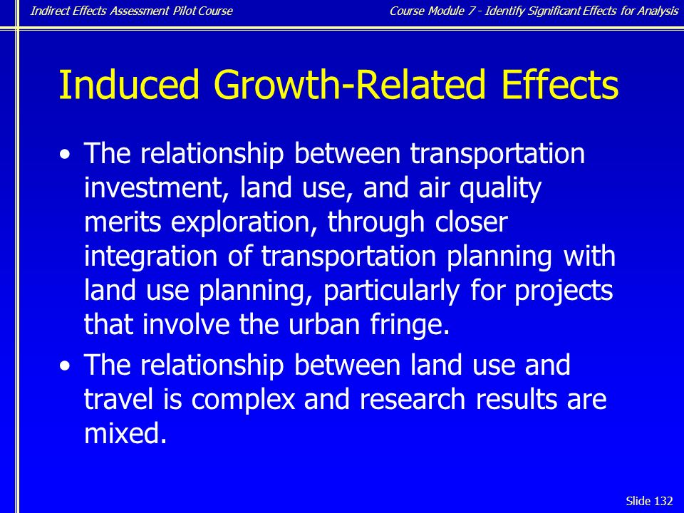Indirect Effects Assessment Pilot Course Slide 132 Induced Growth-Related Effects The relationship between transportation investment, land use, and air quality merits exploration, through closer integration of transportation planning with land use planning, particularly for projects that involve the urban fringe.
