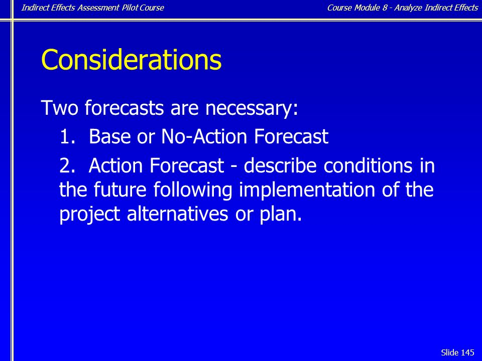 Indirect Effects Assessment Pilot Course Slide 145 Considerations Two forecasts are necessary: 1.