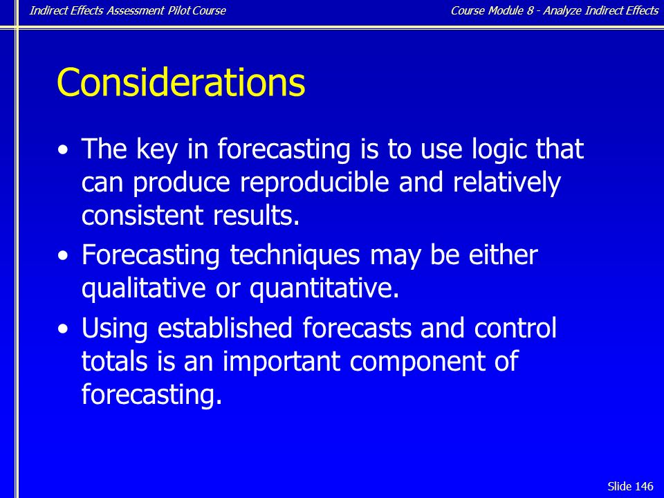 Indirect Effects Assessment Pilot Course Slide 146 Considerations The key in forecasting is to use logic that can produce reproducible and relatively consistent results.