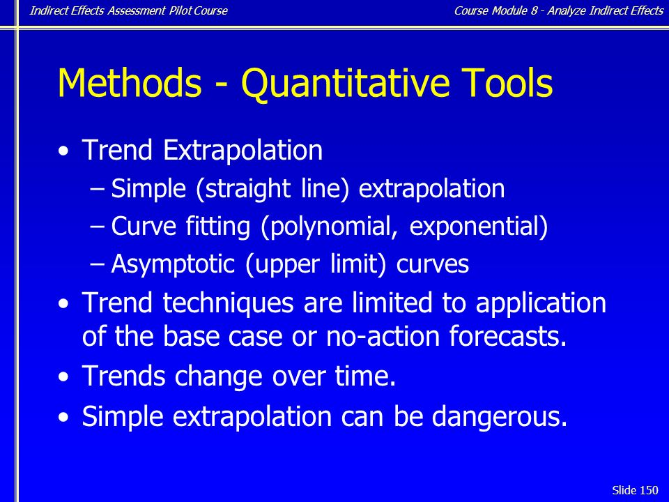 Indirect Effects Assessment Pilot Course Slide 150 Methods - Quantitative Tools Trend Extrapolation –Simple (straight line) extrapolation –Curve fitting (polynomial, exponential) –Asymptotic (upper limit) curves Trend techniques are limited to application of the base case or no-action forecasts.