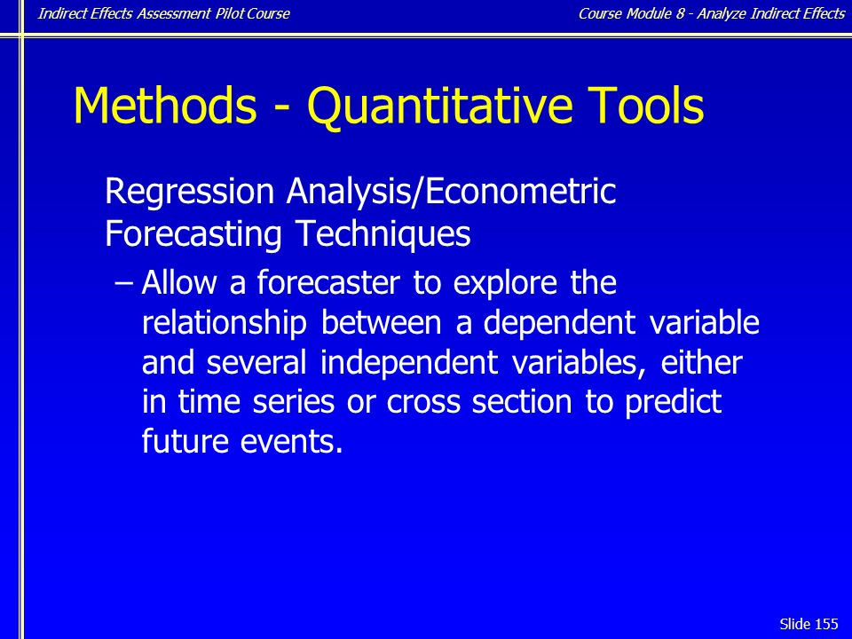 Indirect Effects Assessment Pilot Course Slide 155 Methods - Quantitative Tools Regression Analysis/Econometric Forecasting Techniques –Allow a forecaster to explore the relationship between a dependent variable and several independent variables, either in time series or cross section to predict future events.