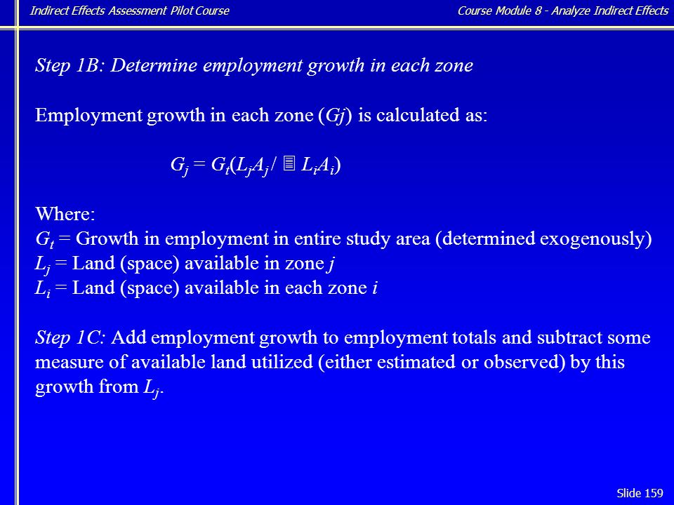 Indirect Effects Assessment Pilot Course Slide 159 Step 1B: Determine employment growth in each zone Employment growth in each zone (Gj) is calculated as: G j = G t (L j A j / 3 L i A i ) Where: G t = Growth in employment in entire study area (determined exogenously) L j = Land (space) available in zone j L i = Land (space) available in each zone i Step 1C: Add employment growth to employment totals and subtract some measure of available land utilized (either estimated or observed) by this growth from L j.