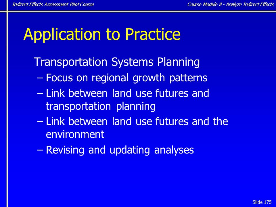 Indirect Effects Assessment Pilot Course Slide 175 Application to Practice Transportation Systems Planning –Focus on regional growth patterns –Link between land use futures and transportation planning –Link between land use futures and the environment –Revising and updating analyses Course Module 8 - Analyze Indirect Effects
