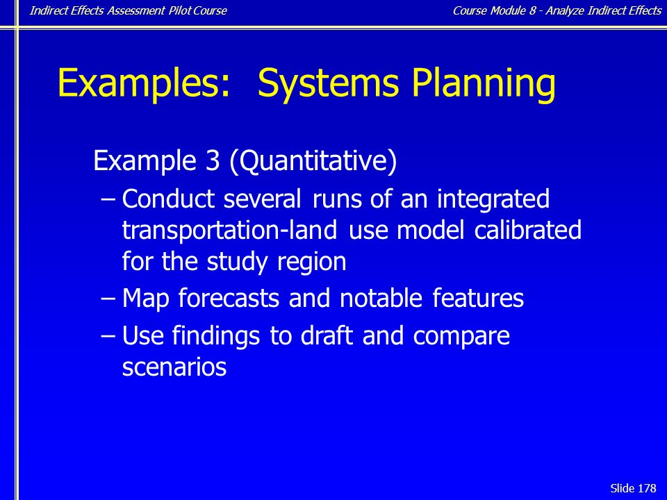 Indirect Effects Assessment Pilot Course Slide 178 Examples: Systems Planning Example 3 (Quantitative) –Conduct several runs of an integrated transportation-land use model calibrated for the study region –Map forecasts and notable features –Use findings to draft and compare scenarios Course Module 8 - Analyze Indirect Effects