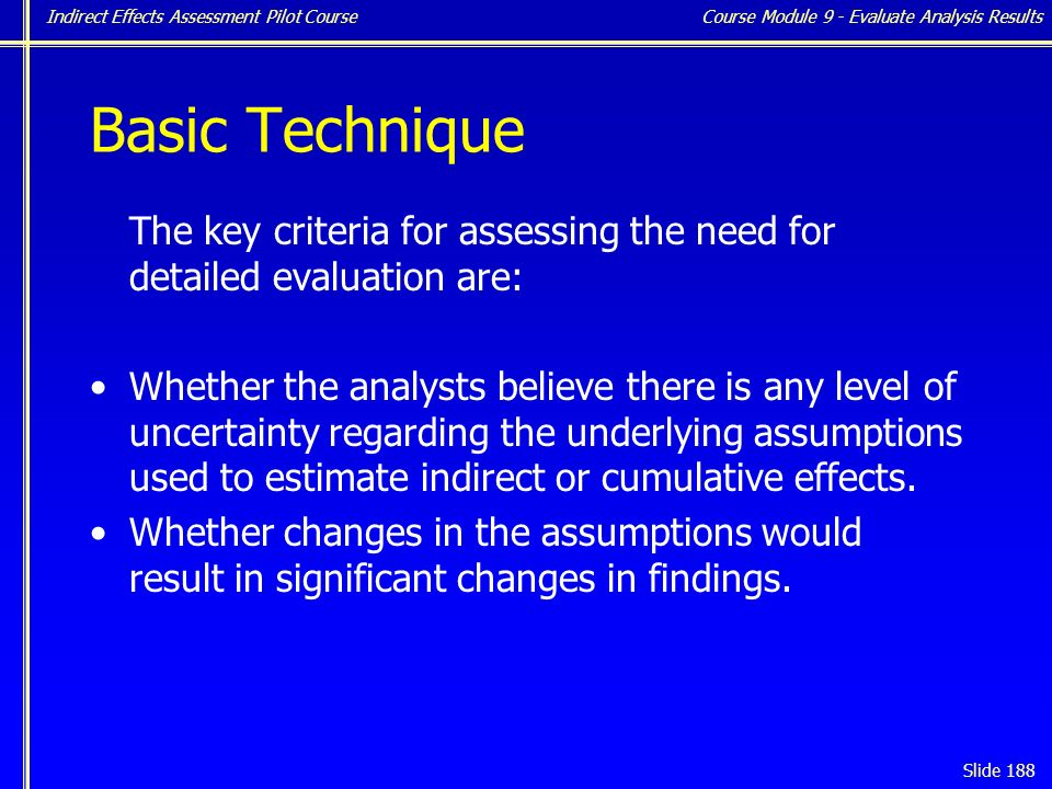 Indirect Effects Assessment Pilot Course Slide 188 Basic Technique The key criteria for assessing the need for detailed evaluation are: Whether the analysts believe there is any level of uncertainty regarding the underlying assumptions used to estimate indirect or cumulative effects.