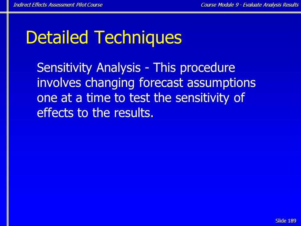 Indirect Effects Assessment Pilot Course Slide 189 Detailed Techniques Sensitivity Analysis - This procedure involves changing forecast assumptions one at a time to test the sensitivity of effects to the results.