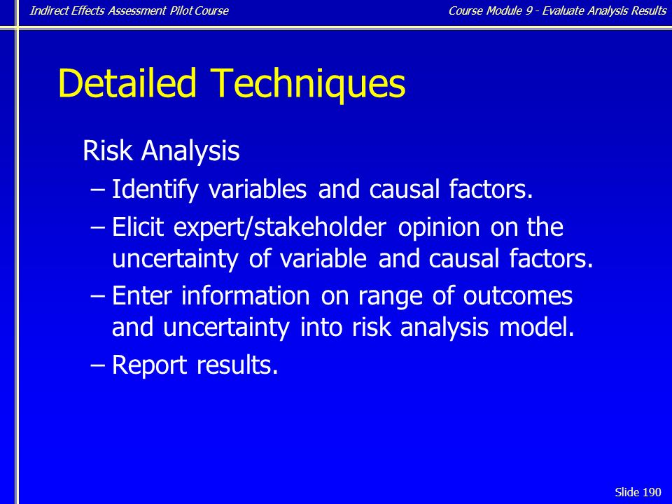 Indirect Effects Assessment Pilot Course Slide 190 Detailed Techniques Risk Analysis –Identify variables and causal factors.