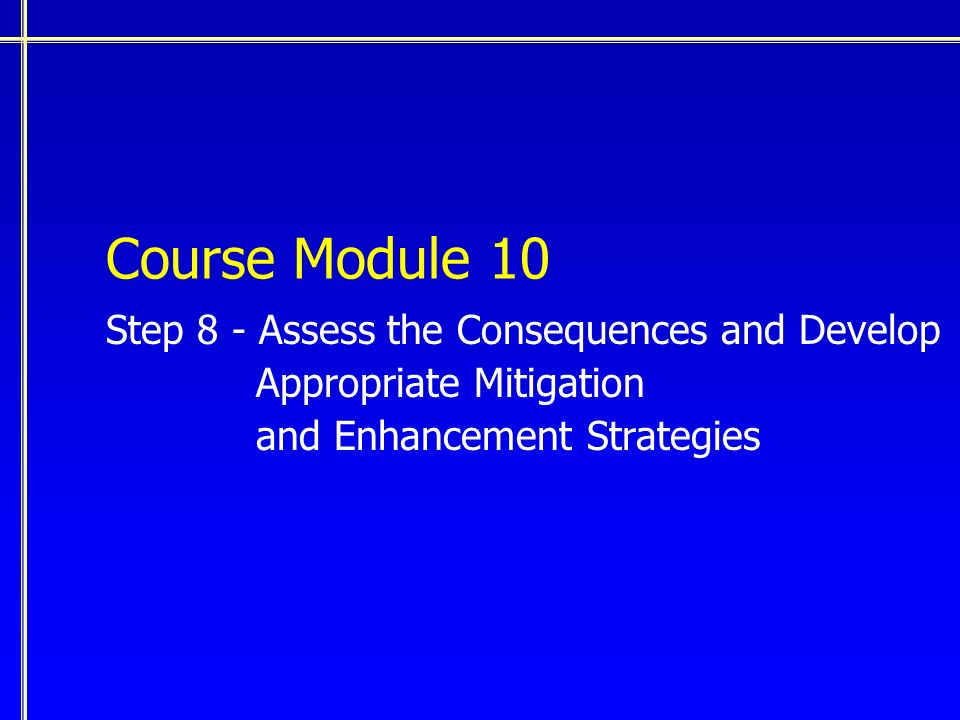 Course Module 10 Step 8 - Assess the Consequences and Develop Appropriate Mitigation and Enhancement Strategies