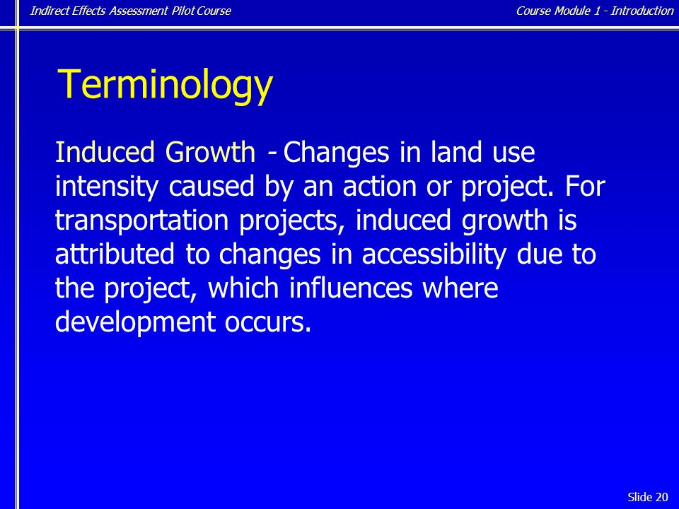 Indirect Effects Assessment Pilot Course Slide 20 Terminology Induced Growth - Changes in land use intensity caused by an action or project.