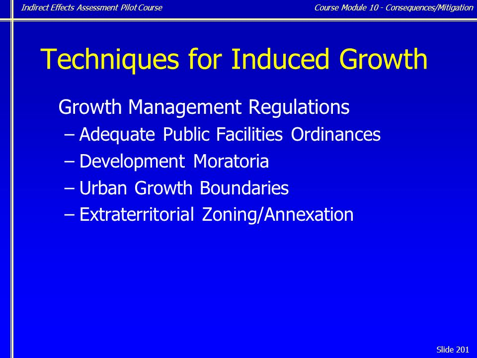Indirect Effects Assessment Pilot Course Slide 201 Techniques for Induced Growth Growth Management Regulations –Adequate Public Facilities Ordinances –Development Moratoria –Urban Growth Boundaries –Extraterritorial Zoning/Annexation Course Module 10 - Consequences/Mitigation
