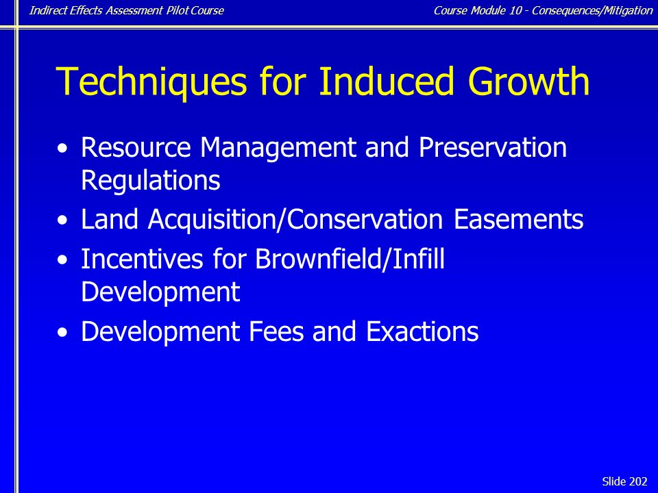Indirect Effects Assessment Pilot Course Slide 202 Techniques for Induced Growth Resource Management and Preservation Regulations Land Acquisition/Conservation Easements Incentives for Brownfield/Infill Development Development Fees and Exactions Course Module 10 - Consequences/Mitigation
