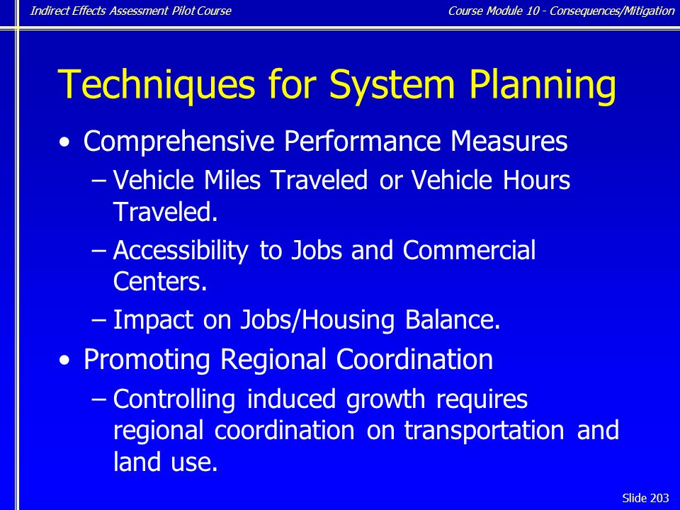 Indirect Effects Assessment Pilot Course Slide 203 Techniques for System Planning Comprehensive Performance Measures –Vehicle Miles Traveled or Vehicle Hours Traveled.