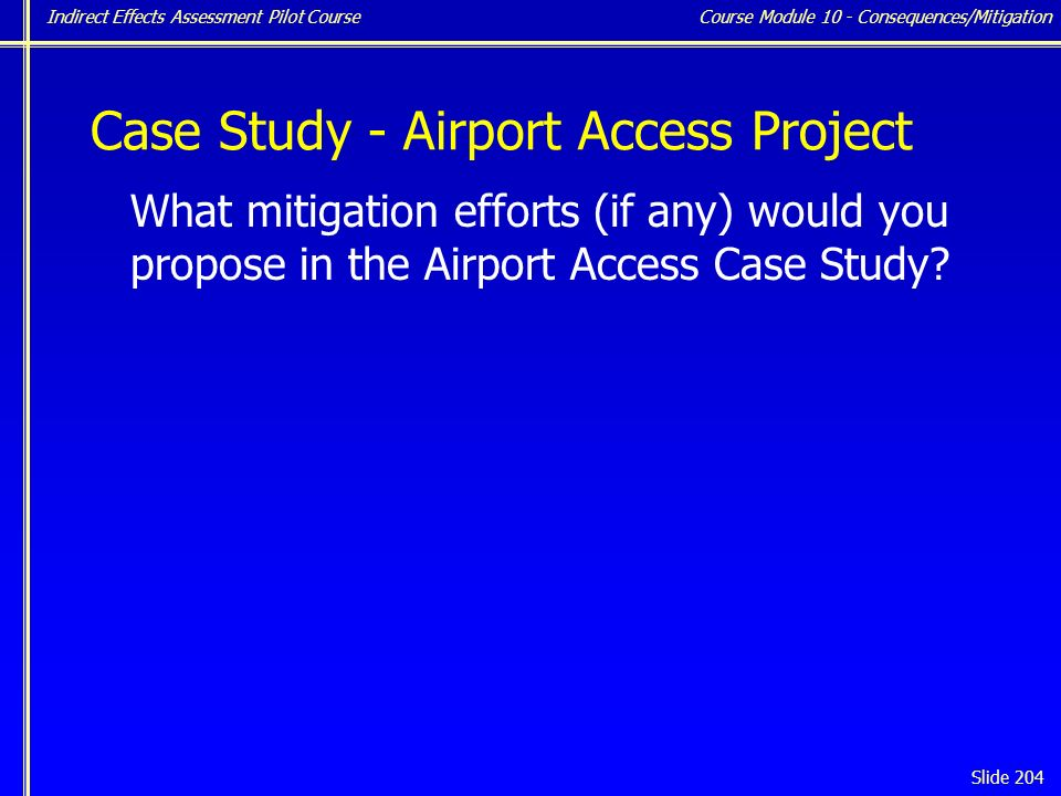 Indirect Effects Assessment Pilot Course Slide 204 Case Study - Airport Access Project What mitigation efforts (if any) would you propose in the Airport Access Case Study.