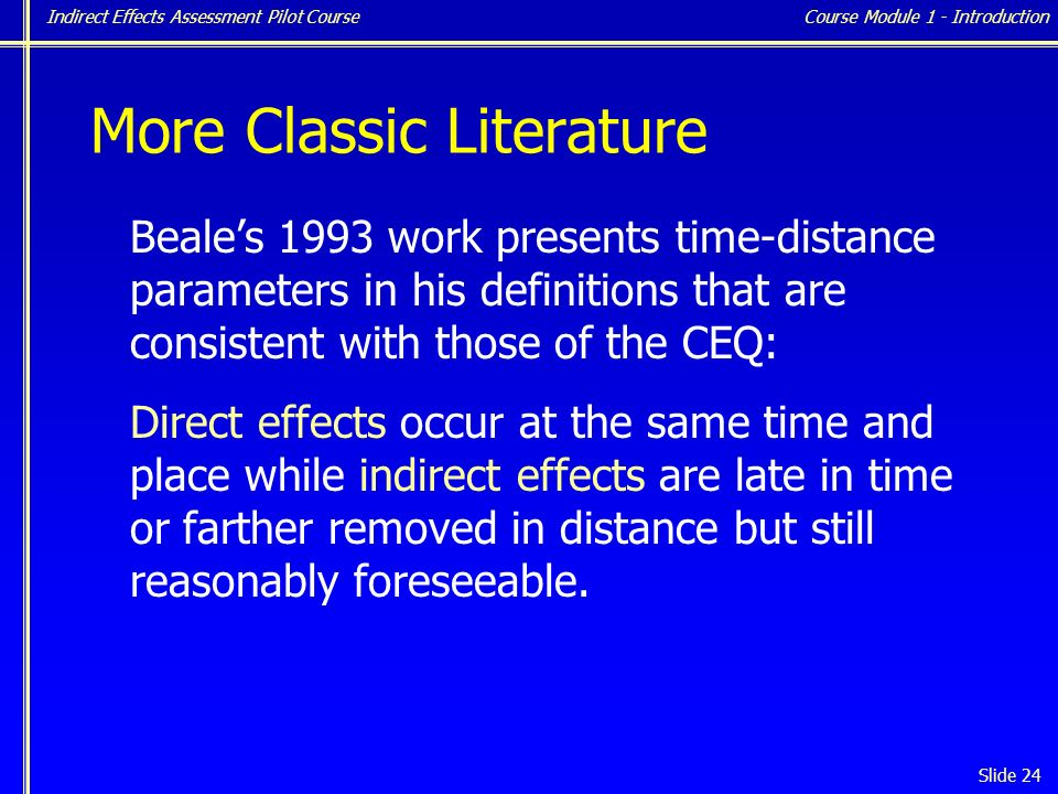 Indirect Effects Assessment Pilot Course Slide 24 More Classic Literature Beale's 1993 work presents time-distance parameters in his definitions that are consistent with those of the CEQ: Direct effects occur at the same time and place while indirect effects are late in time or farther removed in distance but still reasonably foreseeable.